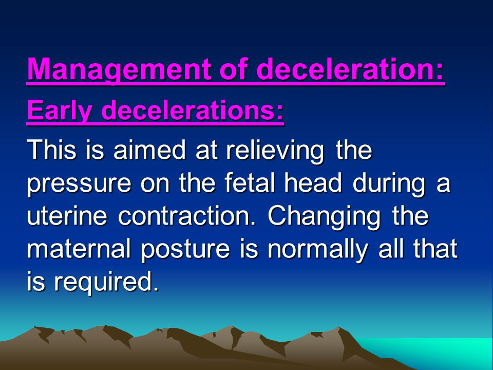 Management of deceleration: Early decelerations: This is aimed at relieving the pressure on the fetal head during a uterine contraction. Changing the