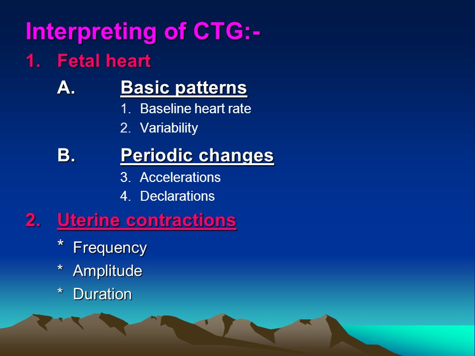 Interpreting of CTG:- 1.Fetal heart A.Basic patterns 1.Baseline heart rate 2.Variability B.Periodic changes 3.Accelerations 4.Declarations 2.Uterine c