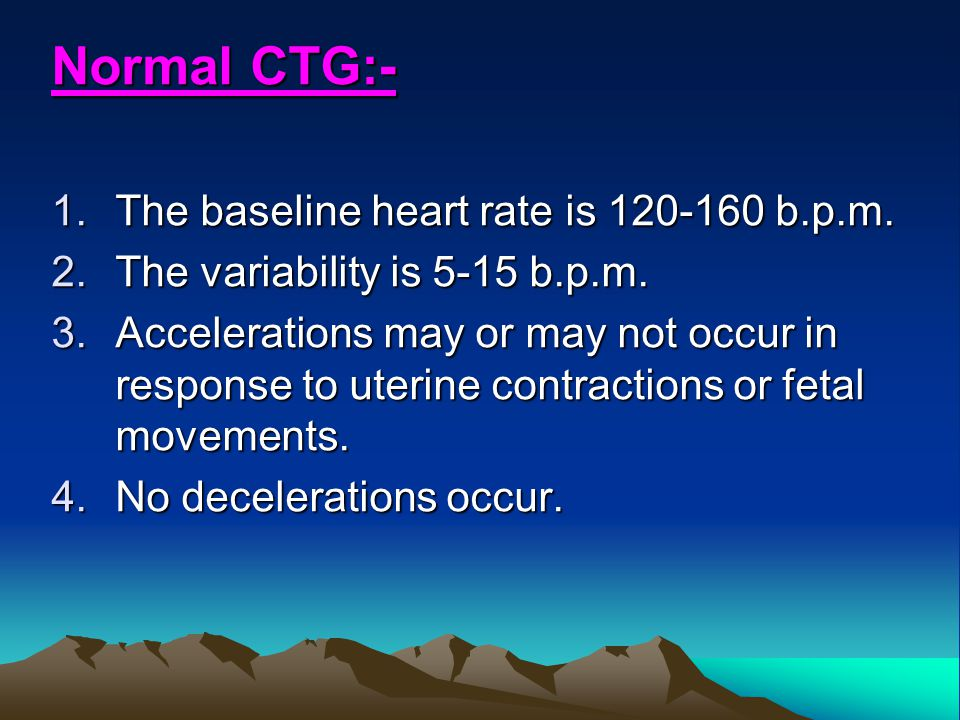 Normal CTG:- 1.The baseline heart rate is 120-160 b.p.m. 2.The variability is 5-15 b.p.m. 3.Accelerations may or may not occur in response to uterine