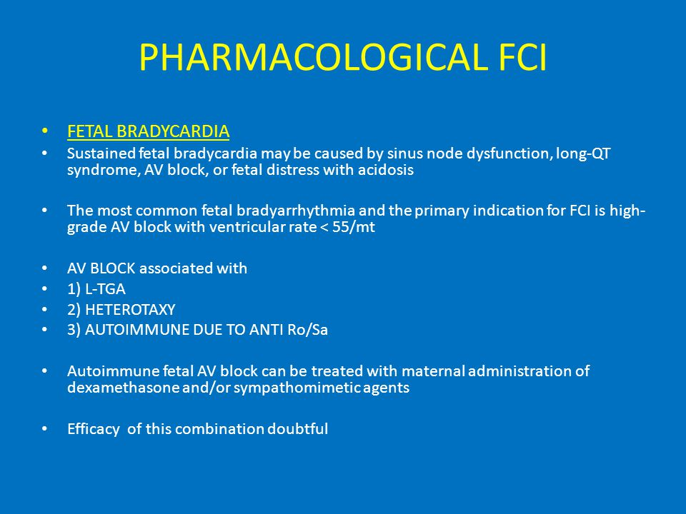 PHARMACOLOGICAL FCI FETAL BRADYCARDIA Sustained fetal bradycardia may be caused by sinus node dysfunction, long-QT syndrome, AV block, or fetal distress with acidosis The most common fetal bradyarrhythmia and the primary indication for FCI is high- grade AV block with ventricular rate < 55/mt AV BLOCK associated with 1) L-TGA 2) HETEROTAXY 3) AUTOIMMUNE DUE TO ANTI Ro/Sa Autoimmune fetal AV block can be treated with maternal administration of dexamethasone and/or sympathomimetic agents Efficacy of this combination doubtful