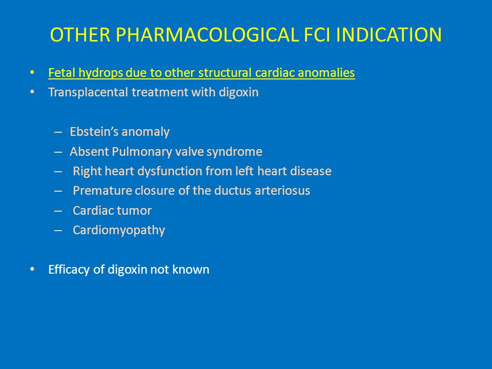 OTHER PHARMACOLOGICAL FCI INDICATION Fetal hydrops due to other structural cardiac anomalies Transplacental treatment with digoxin – Ebstein's anomaly – Absent Pulmonary valve syndrome – Right heart dysfunction from left heart disease – Premature closure of the ductus arteriosus – Cardiac tumor – Cardiomyopathy Efficacy of digoxin not known