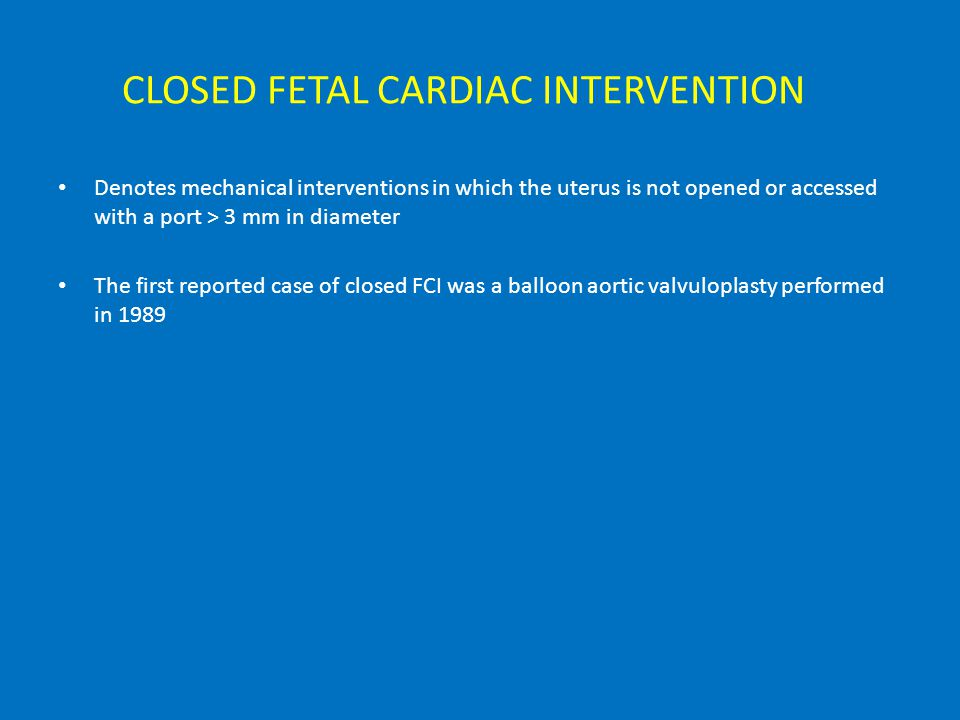 CLOSED FETAL CARDIAC INTERVENTION Denotes mechanical interventions in which the uterus is not opened or accessed with a port > 3 mm in diameter The first reported case of closed FCI was a balloon aortic valvuloplasty performed in 1989