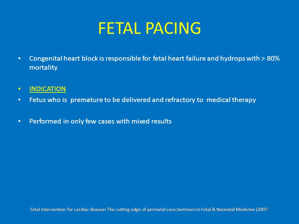 FETAL PACING Congenital heart block is responsible for fetal heart failure and hydrops with > 80% mortality INDICATION Fetus who is premature to be delivered and refractory to medical therapy Performed in only few cases with mixed results Fetal intervention for cardiac disease: The cutting edge of perinatal care.Seminars in Fetal & Neonatal Medicine (2007)