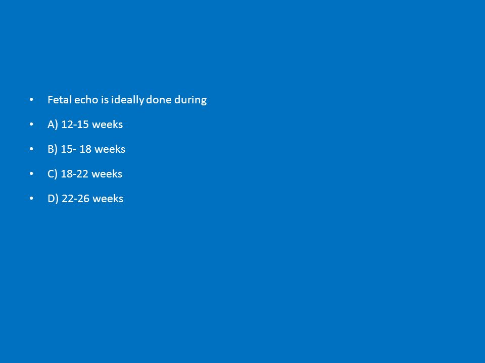 Fetal echo is ideally done during A) 12-15 weeks B) 15- 18 weeks C) 18-22 weeks D) 22-26 weeks