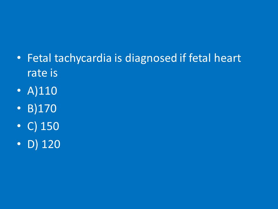 Fetal tachycardia is diagnosed if fetal heart rate is A)110 B)170 C) 150 D) 120