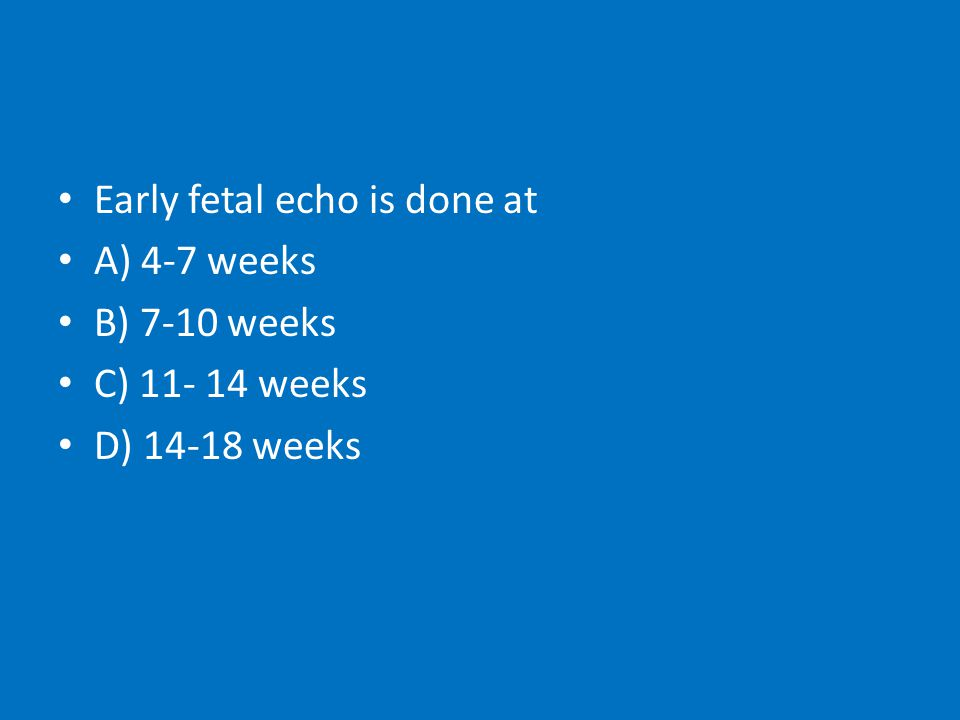 Early fetal echo is done at A) 4-7 weeks B) 7-10 weeks C) 11- 14 weeks D) 14-18 weeks