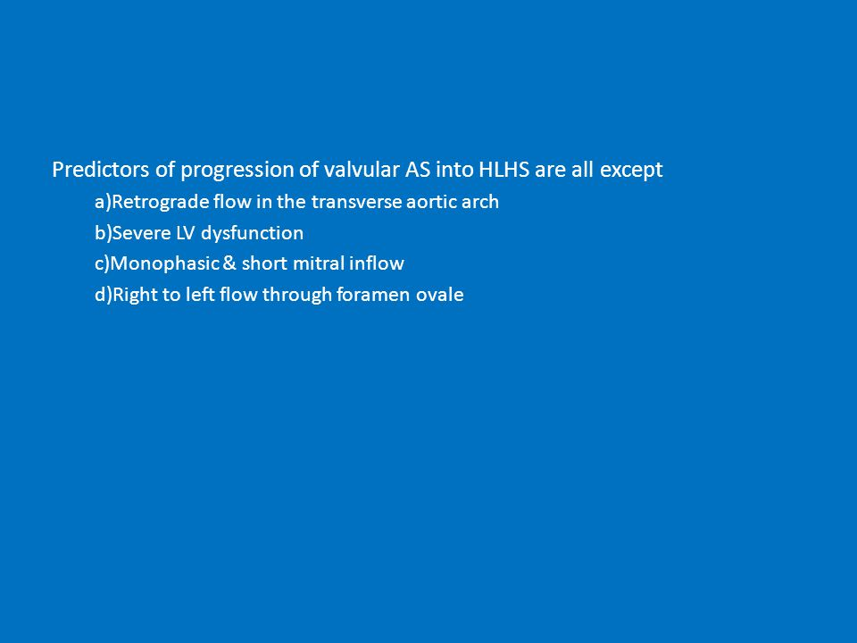 Predictors of progression of valvular AS into HLHS are all except a)Retrograde flow in the transverse aortic arch b)Severe LV dysfunction c)Monophasic & short mitral inflow d)Right to left flow through foramen ovale