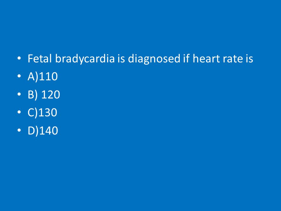 Fetal bradycardia is diagnosed if heart rate is A)110 B) 120 C)130 D)140