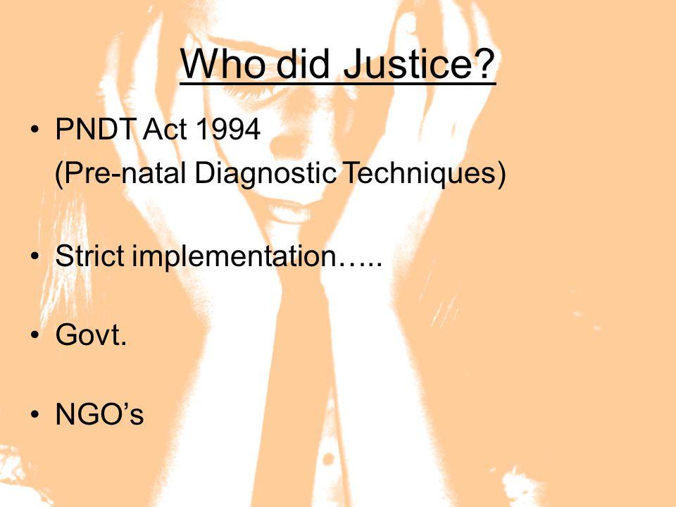 Who did Justice? PNDT Act 1994 (Pre-natal Diagnostic Techniques) Strict implementation….. Govt. NGO's