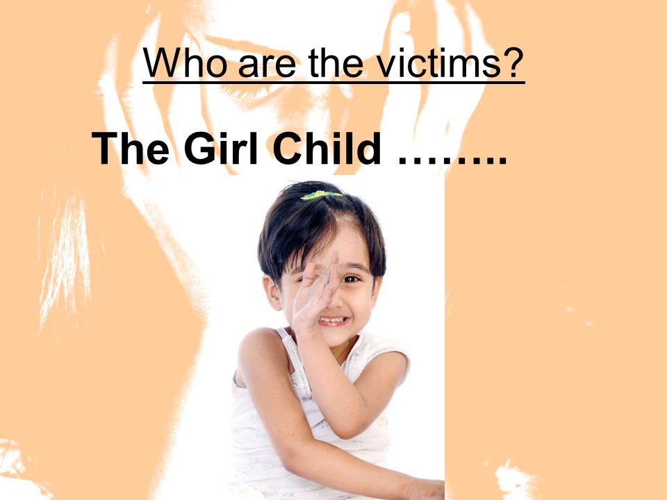 Who are the victims? The Girl Child ……..