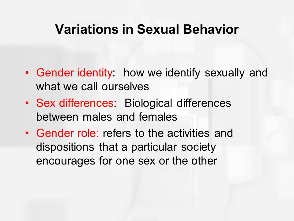 Variations in Sexual Behavior Gender identity: how we identify sexually and what we call ourselves Sex differences: Biological differences between mal