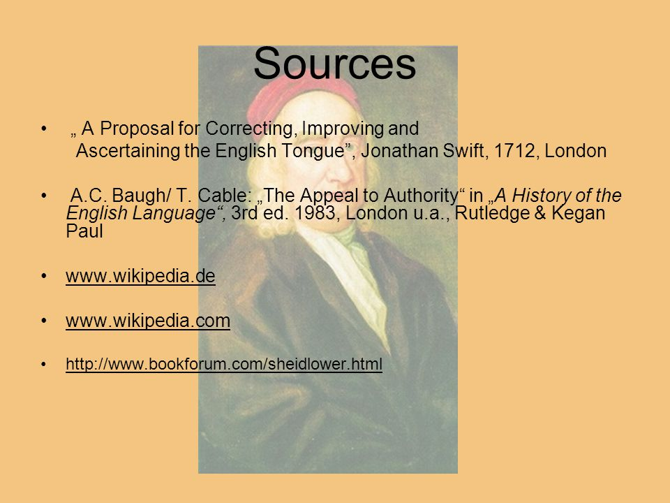 """Sources """" A Proposal for Correcting, Improving and Ascertaining the English Tongue"""", Jonathan Swift, 1712, London A.C. Baugh/ T. Cable: """"The Appeal to"""