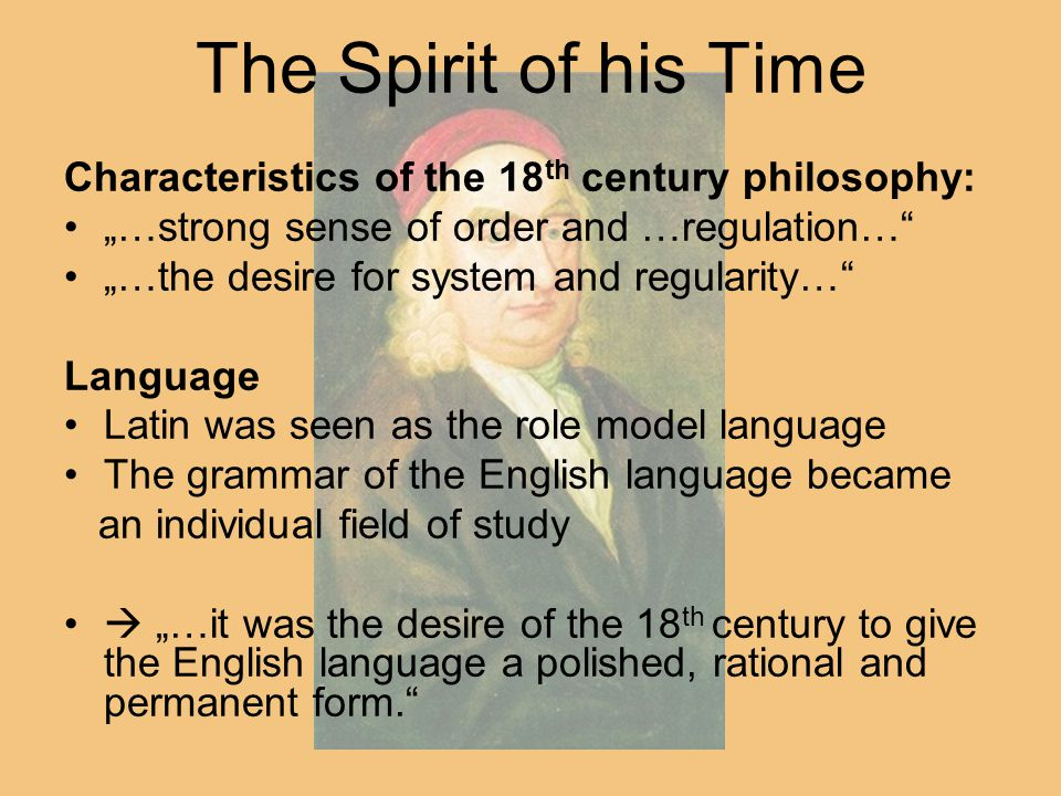 "The Spirit of his Time Characteristics of the 18 th century philosophy: ""…strong sense of order and …regulation… ""…the desire for system and regularity… Language Latin was seen as the role model language The grammar of the English language became an individual field of study  ""…it was the desire of the 18 th century to give the English language a polished, rational and permanent form."