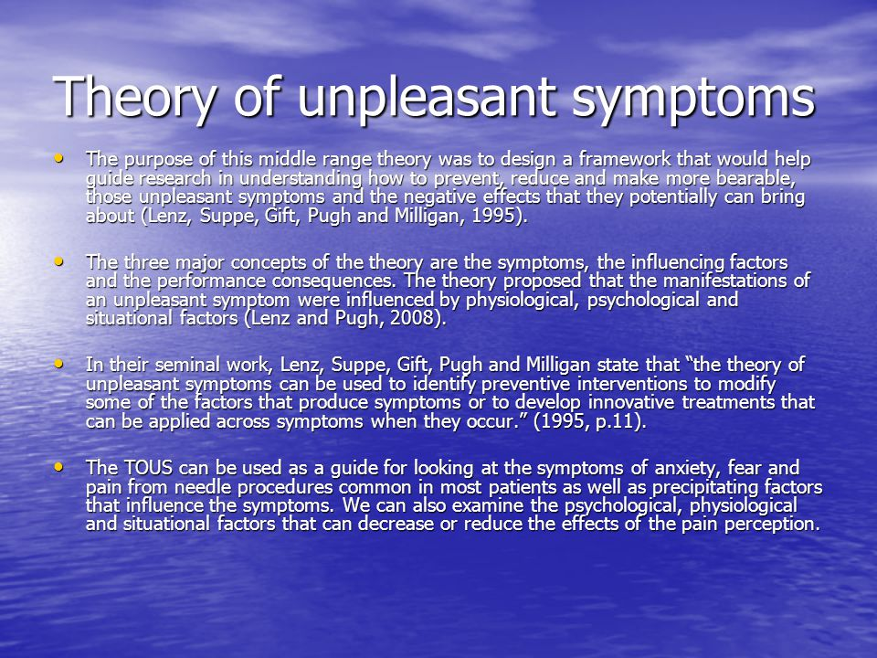 Theory of unpleasant symptoms The purpose of this middle range theory was to design a framework that would help guide research in understanding how to prevent, reduce and make more bearable, those unpleasant symptoms and the negative effects that they potentially can bring about (Lenz, Suppe, Gift, Pugh and Milligan, 1995).