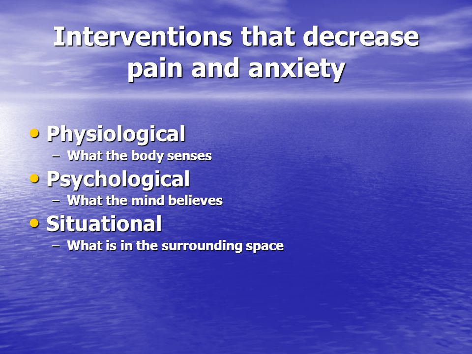 Interventions that decrease pain and anxiety Physiological Physiological –What the body senses Psychological Psychological –What the mind believes Situational Situational –What is in the surrounding space