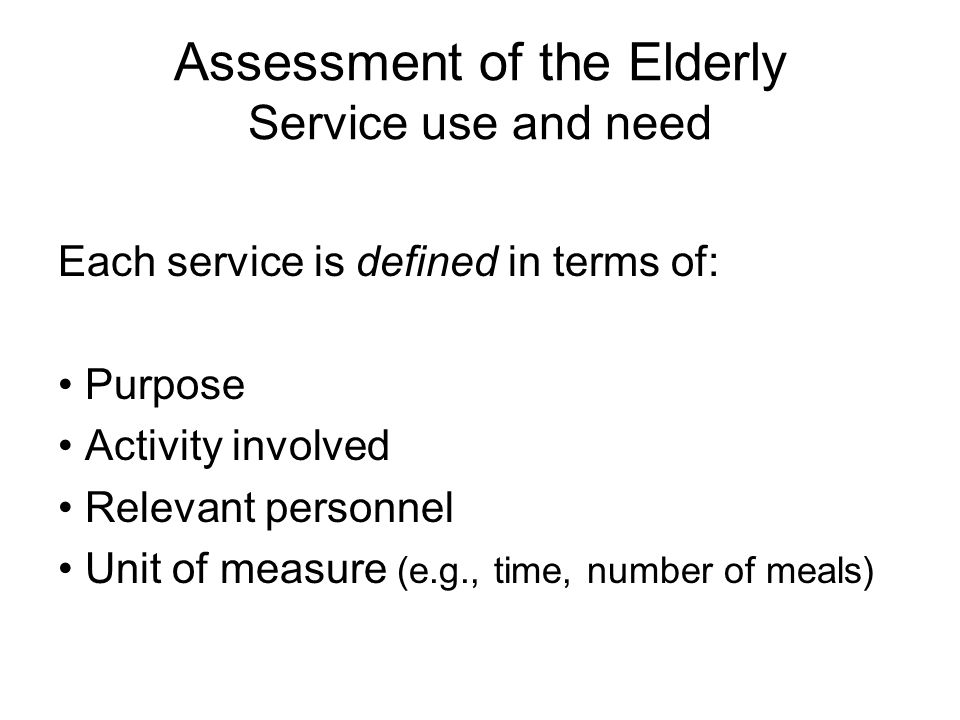 Assessment of the Elderly Service use and need Each service is defined in terms of: Purpose Activity involved Relevant personnel Unit of measure (e.g., time, number of meals)