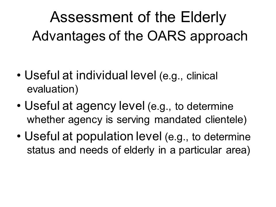 Assessment of the Elderly Advantages of the OARS approach Useful at individual level (e.g., clinical evaluation) Useful at agency level (e.g., to determine whether agency is serving mandated clientele) Useful at population level (e.g., to determine status and needs of elderly in a particular area)