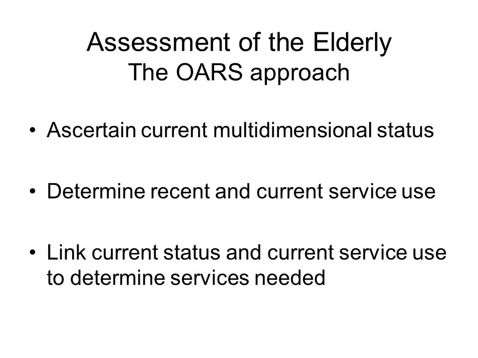 Assessment of the Elderly The OARS approach Ascertain current multidimensional status Determine recent and current service use Link current status and current service use to determine services needed