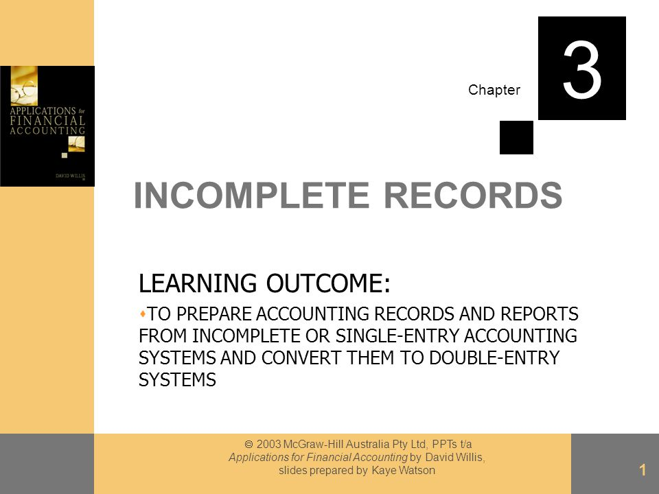 Chapter  2003 McGraw-Hill Australia Pty Ltd, PPTs t/a Applications for Financial Accounting by David Willis, slides prepared by Kaye Watson 1 INCOMPLETE RECORDS LEARNING OUTCOME:  TO PREPARE ACCOUNTING RECORDS AND REPORTS FROM INCOMPLETE OR SINGLE-ENTRY ACCOUNTING SYSTEMS AND CONVERT THEM TO DOUBLE-ENTRY SYSTEMS 3