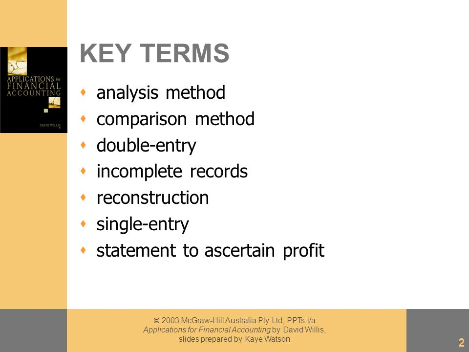 2003 McGraw-Hill Australia Pty Ltd, PPTs t/a Applications for Financial Accounting by David Willis, slides prepared by Kaye Watson 2 KEY TERMS  analysis method  comparison method  double-entry  incomplete records  reconstruction  single-entry  statement to ascertain profit