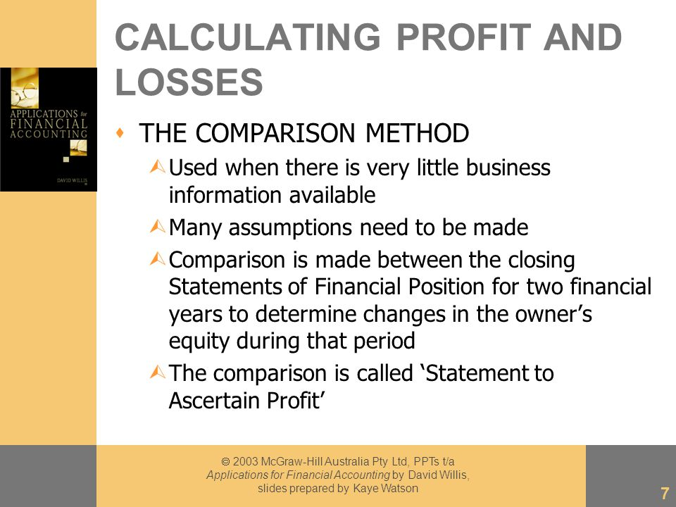  2003 McGraw-Hill Australia Pty Ltd, PPTs t/a Applications for Financial Accounting by David Willis, slides prepared by Kaye Watson 7 CALCULATING PROFIT AND LOSSES  THE COMPARISON METHOD ÙUsed when there is very little business information available ÙMany assumptions need to be made ÙComparison is made between the closing Statements of Financial Position for two financial years to determine changes in the owner's equity during that period ÙThe comparison is called 'Statement to Ascertain Profit'