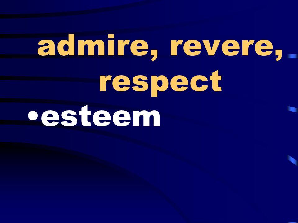admire, revere, respect esteem