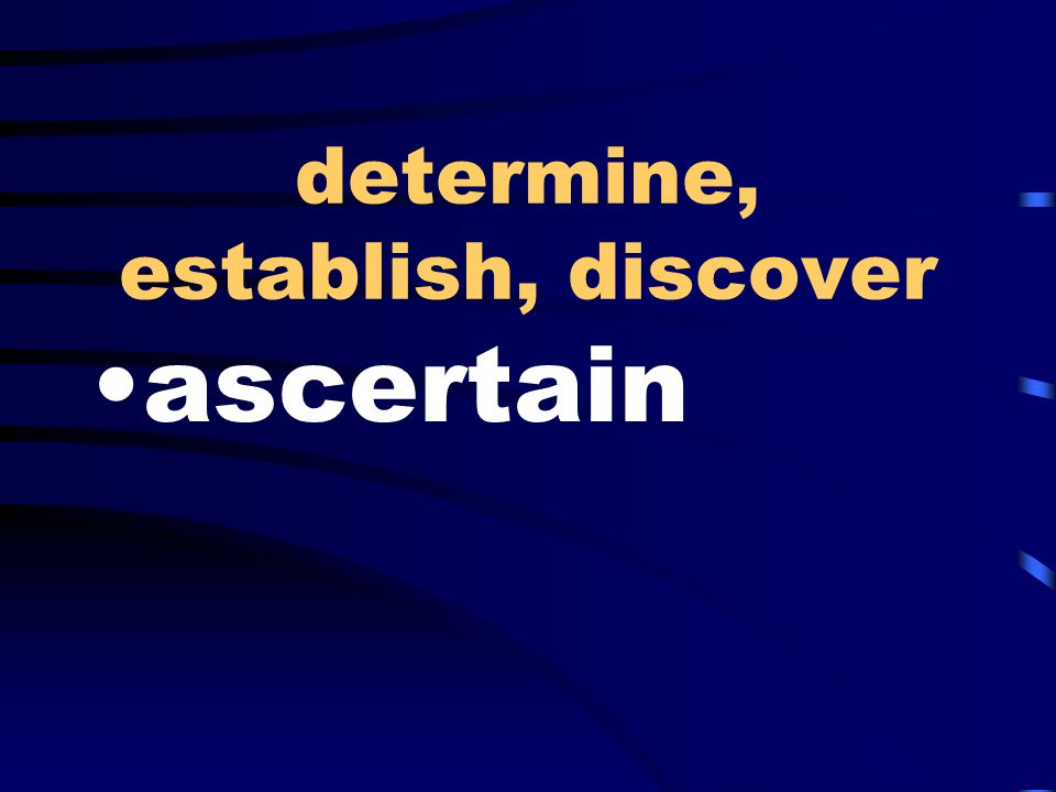 determine, establish, discover ascertain