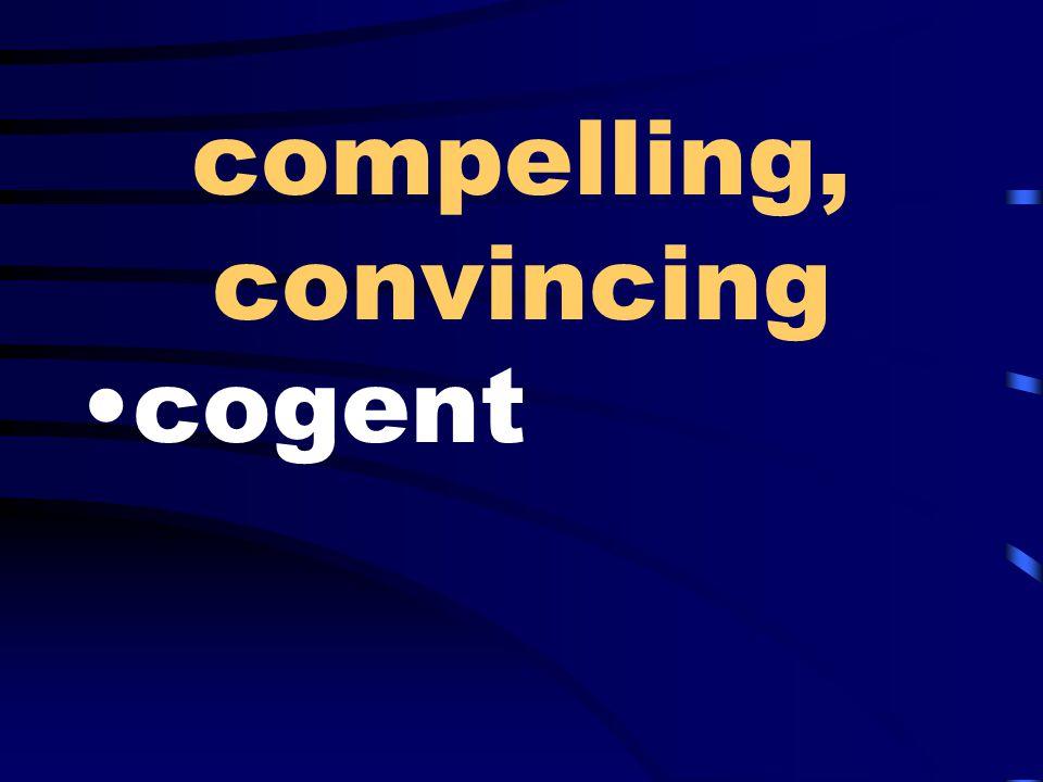 compelling, convincing cogent