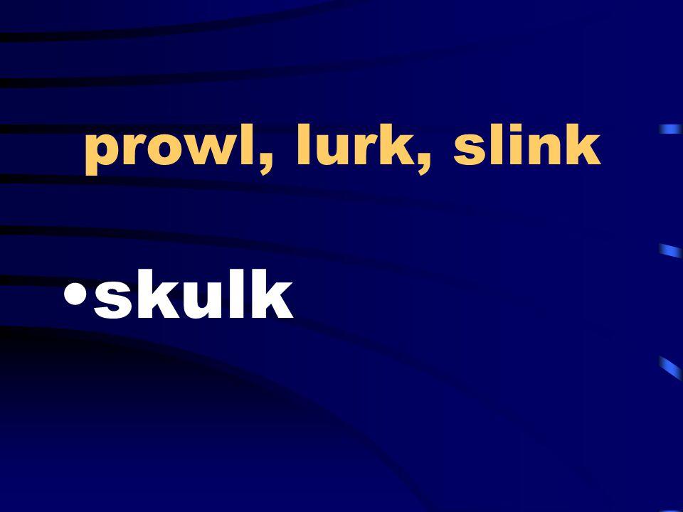 prowl, lurk, slink skulk