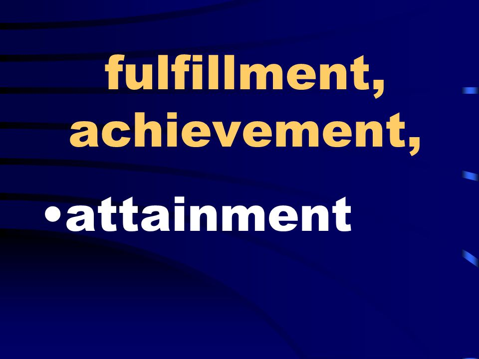 fulfillment, achievement, attainment