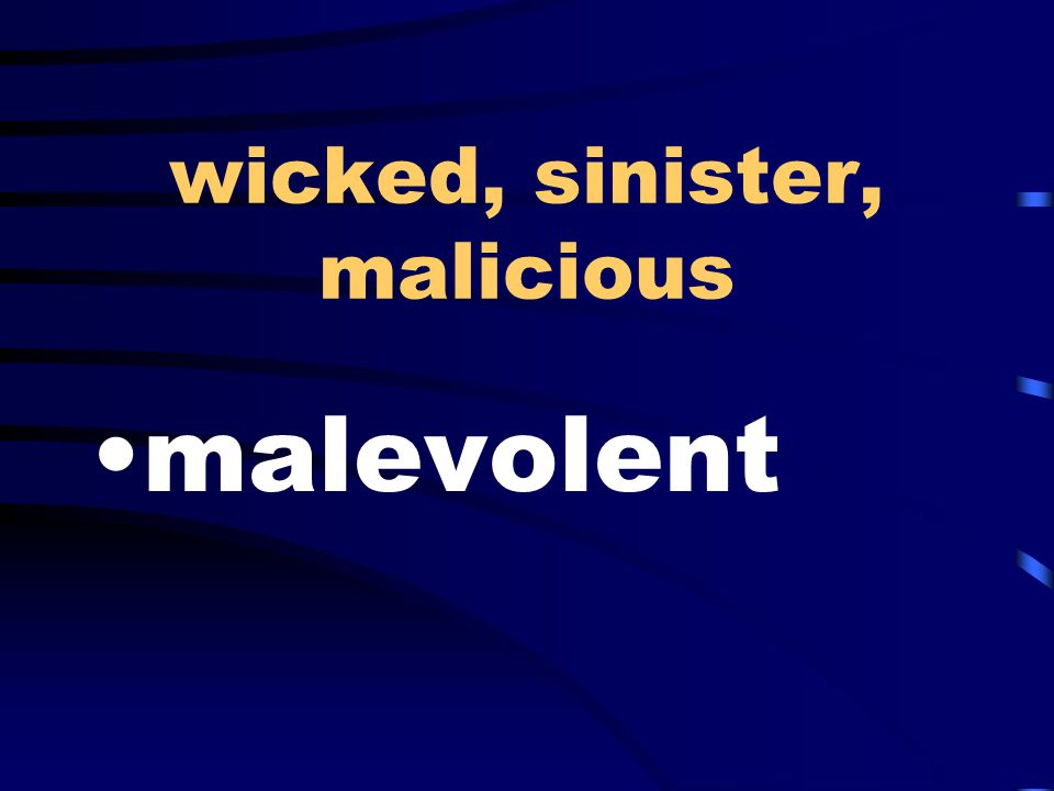 wicked, sinister, malicious malevolent