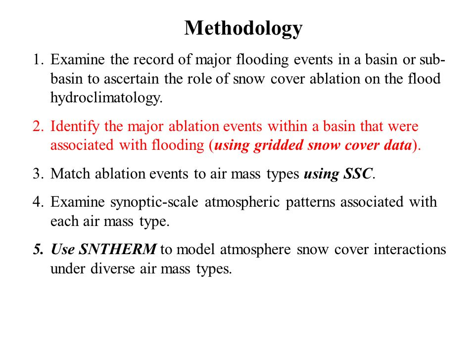 Methodology 1.Examine the record of major flooding events in a basin or sub- basin to ascertain the role of snow cover ablation on the flood hydroclim