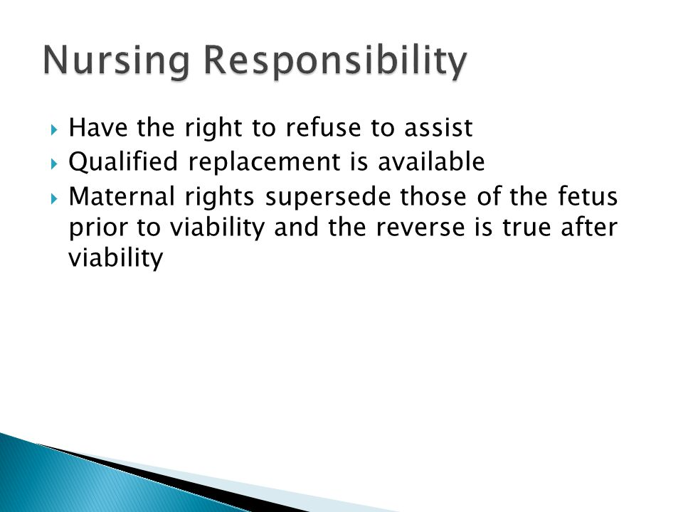  Have the right to refuse to assist  Qualified replacement is available  Maternal rights supersede those of the fetus prior to viability and the reverse is true after viability