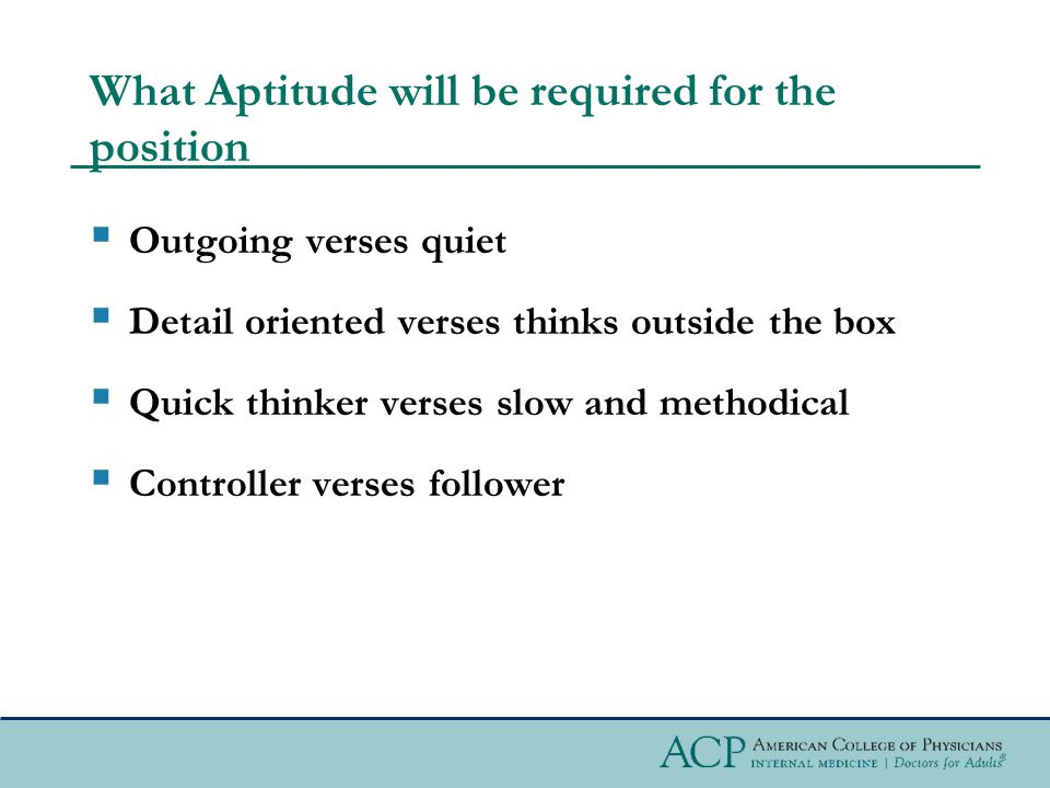 What Aptitude will be required for the position  Outgoing verses quiet  Detail oriented verses thinks outside the box  Quick thinker verses slow and methodical  Controller verses follower