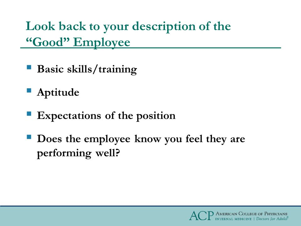 Look back to your description of the Good Employee  Basic skills/training  Aptitude  Expectations of the position  Does the employee know you feel they are performing well