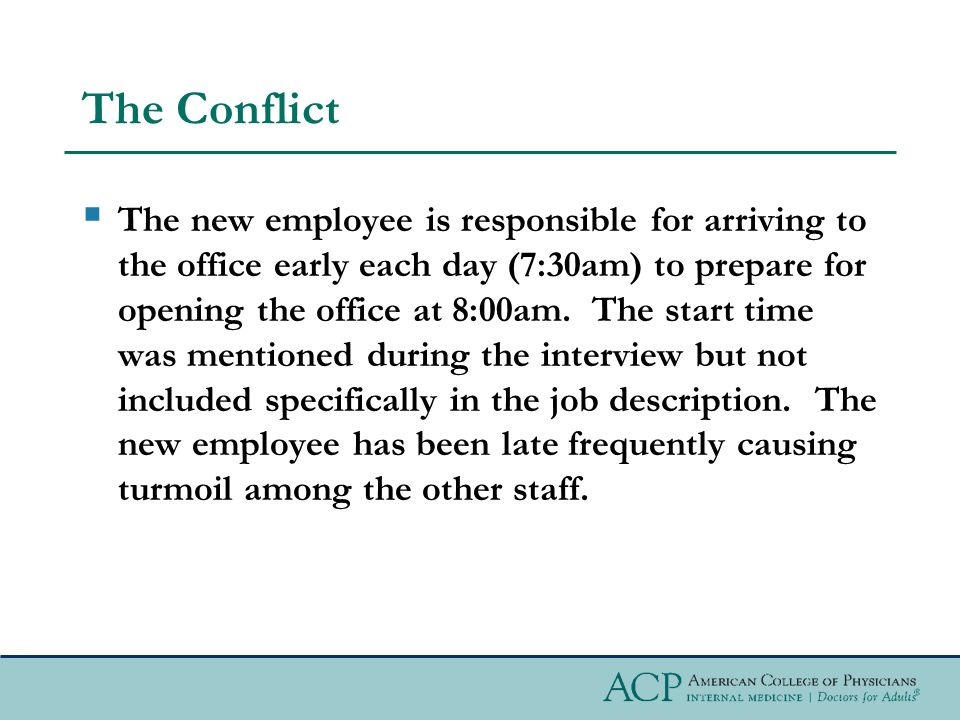 The Conflict  The new employee is responsible for arriving to the office early each day (7:30am) to prepare for opening the office at 8:00am.