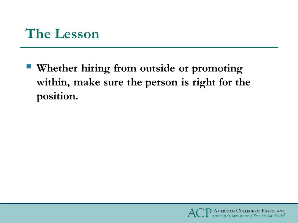 The Lesson  Whether hiring from outside or promoting within, make sure the person is right for the position.
