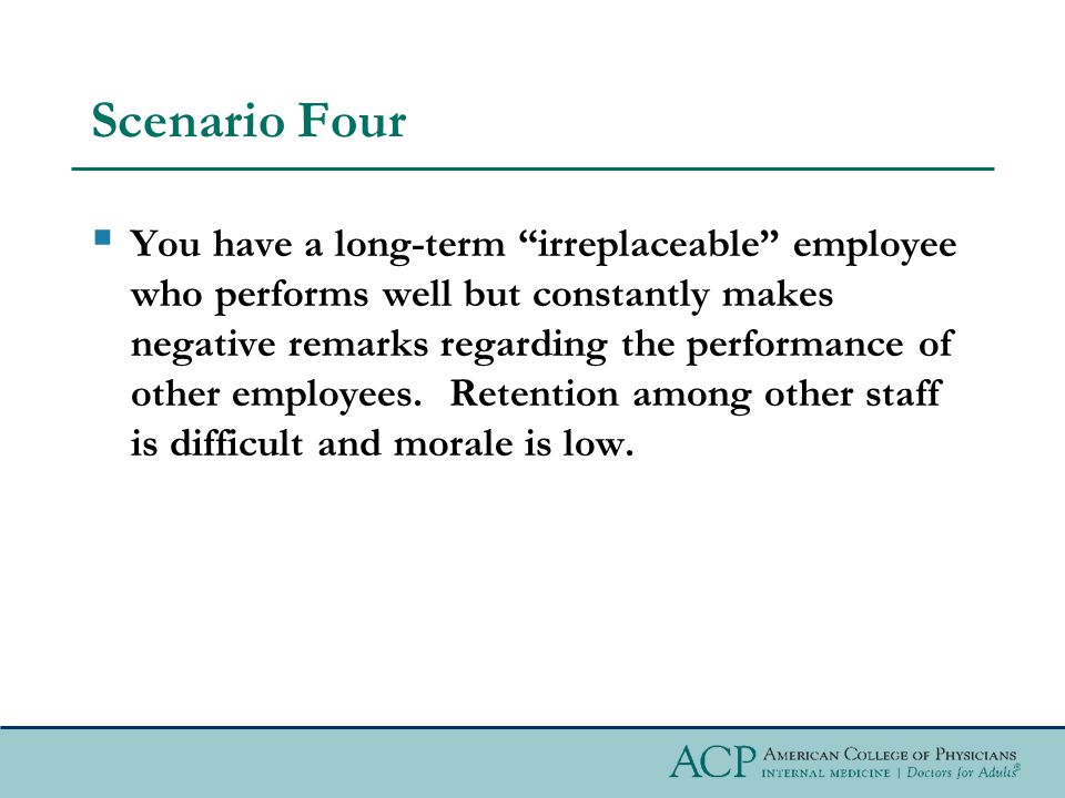 Scenario Four  You have a long-term irreplaceable employee who performs well but constantly makes negative remarks regarding the performance of other employees.
