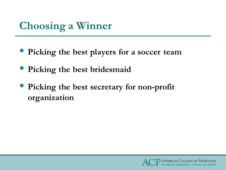 Choosing a Winner  Picking the best players for a soccer team  Picking the best bridesmaid  Picking the best secretary for non-profit organization
