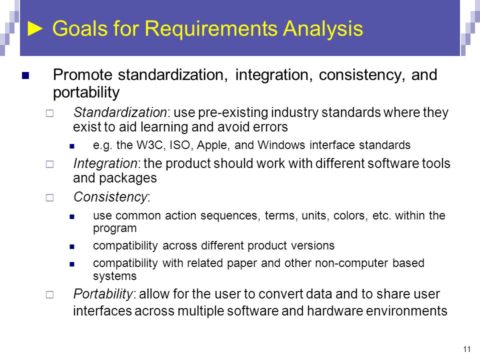 11 ► Goals for Requirements Analysis Promote standardization, integration, consistency, and portability  Standardization: use pre-existing industry s