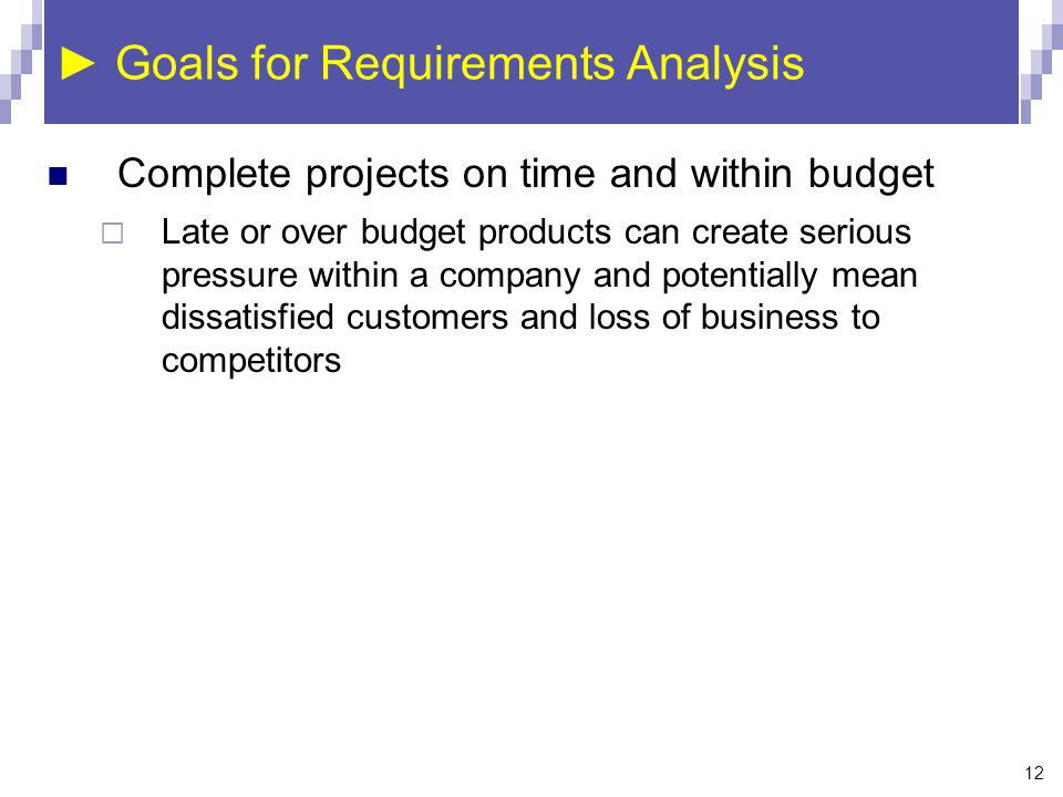 12 ► Goals for Requirements Analysis Complete projects on time and within budget  Late or over budget products can create serious pressure within a c
