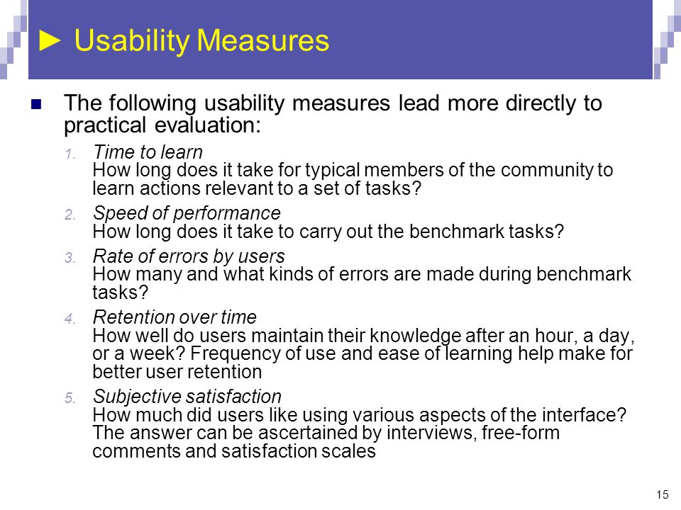 15 ► Usability Measures The following usability measures lead more directly to practical evaluation: 1. Time to learn How long does it take for typica