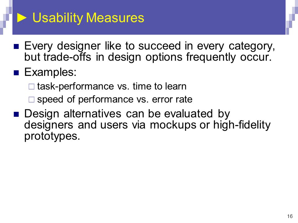 16 ► Usability Measures Every designer like to succeed in every category, but trade-offs in design options frequently occur. Examples:  task-performa
