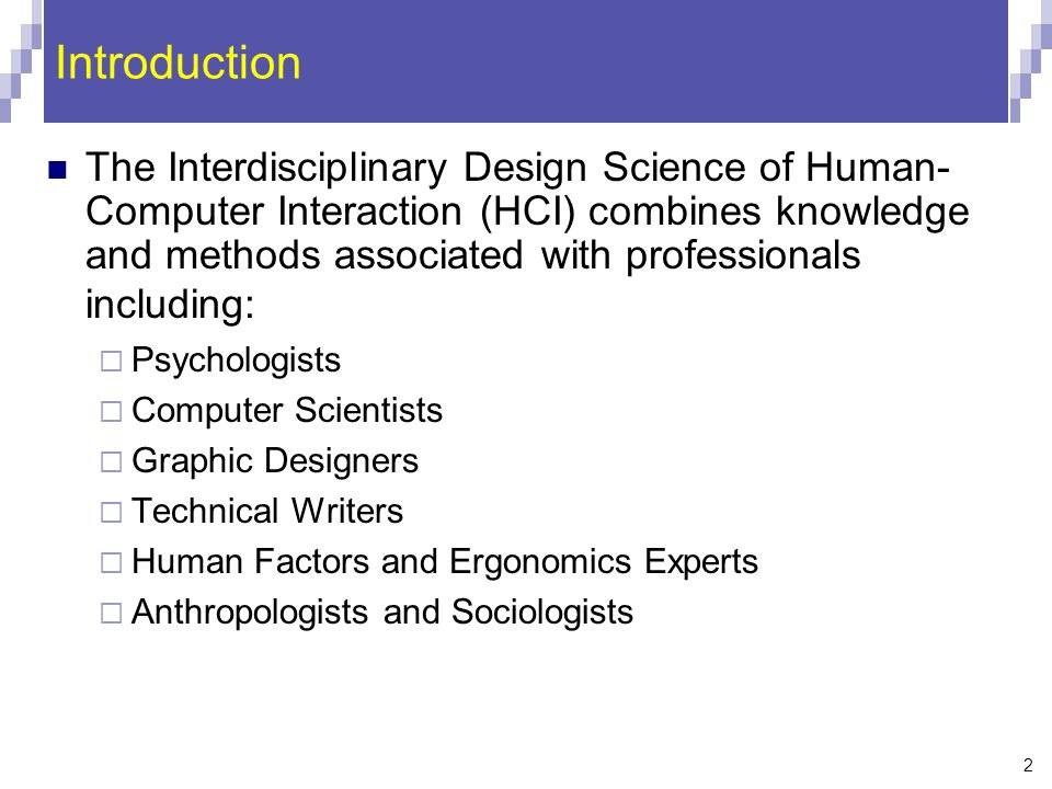 2 Introduction The Interdisciplinary Design Science of Human- Computer Interaction (HCI) combines knowledge and methods associated with professionals