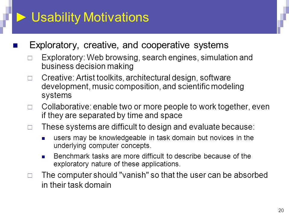 20 ► Usability Motivations Exploratory, creative, and cooperative systems  Exploratory: Web browsing, search engines, simulation and business decisio