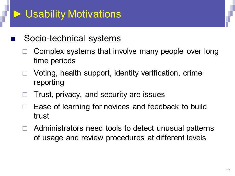21 ► Usability Motivations Socio-technical systems  Complex systems that involve many people over long time periods  Voting, health support, identit