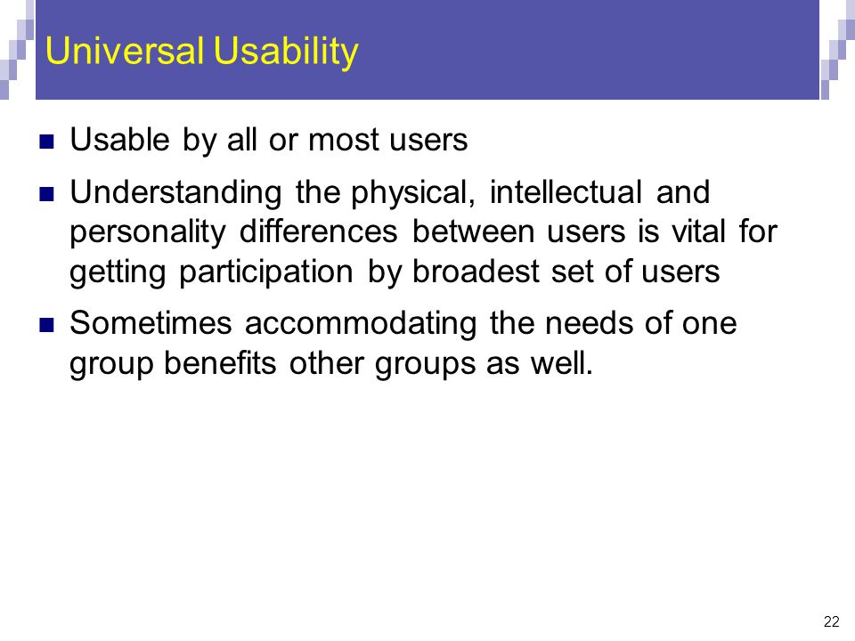 22 Universal Usability Usable by all or most users Understanding the physical, intellectual and personality differences between users is vital for get