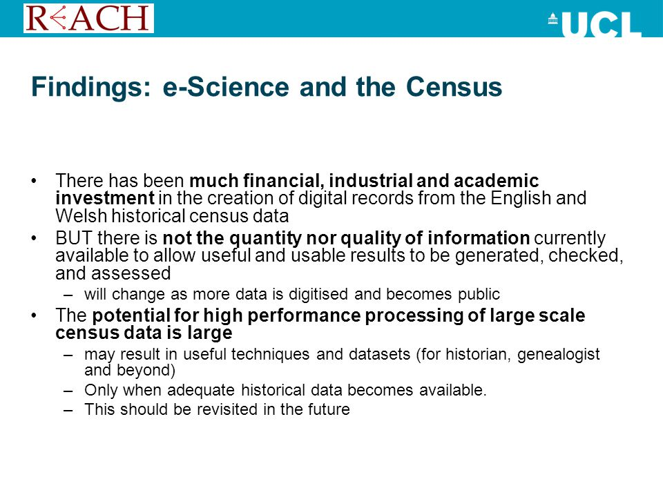 Findings: e-Science and the Census There has been much financial, industrial and academic investment in the creation of digital records from the English and Welsh historical census data BUT there is not the quantity nor quality of information currently available to allow useful and usable results to be generated, checked, and assessed –will change as more data is digitised and becomes public The potential for high performance processing of large scale census data is large –may result in useful techniques and datasets (for historian, genealogist and beyond) –Only when adequate historical data becomes available.