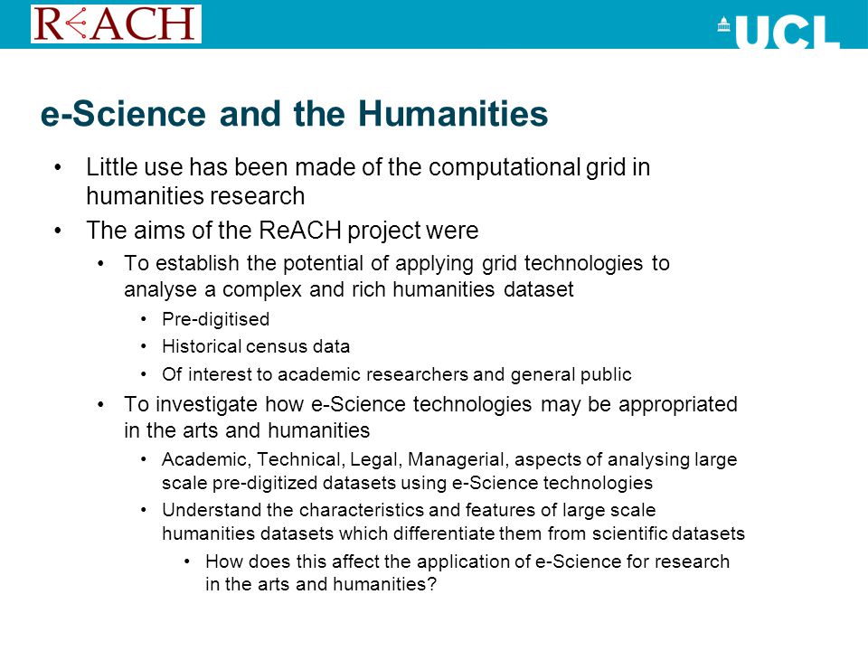 Findings – e-Science and the A + H High performance computing and e-Science community were very welcoming to researchers in the Arts and Humanities Often the problems facing e-Science research in the arts and humanities are not technical Nature of humanities data means that novel computational techniques need to be developed to analyse and process them fuzzy, small scale, heterogeneous, of varying quality, and transcribed by human researchers as opposed to scientific datasets large scale, homogenous, numeric, and generated (or collected/sampled) automatically Arts and Humanities projects need to engage with the legal issues in using and creating commercially sensitive datasets Sensitive data sets and security: Arts and Humanities researcher should look towards Medical Sciences for their methodologies in data security and management in particular utilising ISO 17799 to maintain data integrity and security