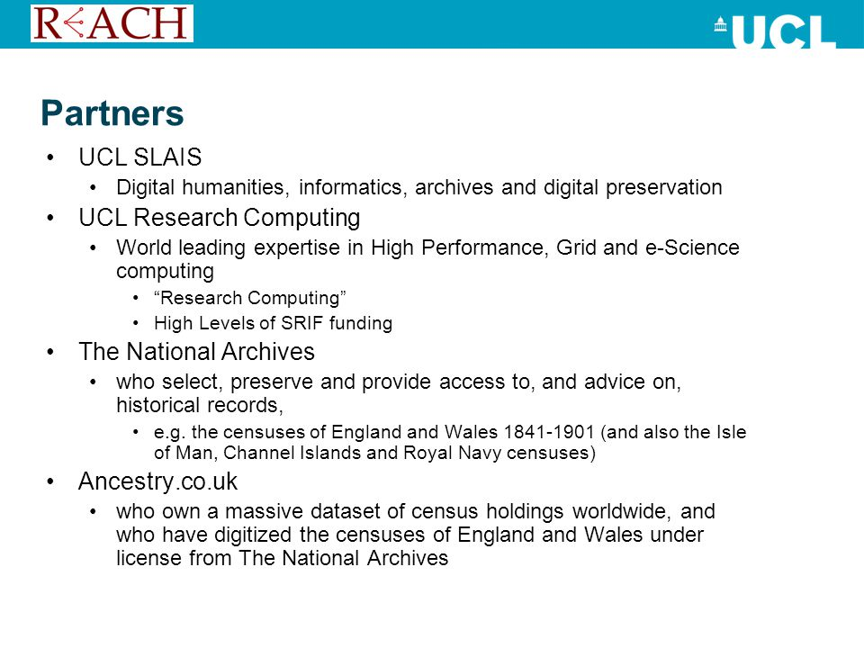Partners UCL SLAIS Digital humanities, informatics, archives and digital preservation UCL Research Computing World leading expertise in High Performance, Grid and e-Science computing Research Computing High Levels of SRIF funding The National Archives who select, preserve and provide access to, and advice on, historical records, e.g.